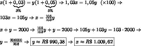 x(1+\underbrace{0,03}_{3\%})=y(1+\underbrace{0,05}_{5\%}) \Rightarrow 1,03x=1,05y \ \ (\times 100)\Rightarrow\\\\ 103x=105y \Rightarrow x=\frac{105}{103}y\\\\ x+y=2000 \Rightarrow \frac{105}{103}y+y=2000 \Rightarrow 105y+103y=103\cdot2000 \Rightarrow\\\\ y=\frac{206000}{208}\Rightarrow \boxed{y\approx R\$\ 990,38} \Rightarrow \boxed{x\approx R\$\ 1.009,62}