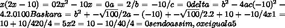 x(2x-10)=0 2x^{2}-10x=0 a=2 / b=-10 / c=0 delta = b^{2}-4ac (-10)^{2}-4.2.0 100 Baskara = b^{2} +-\sqrt{100} /2a -(-10)+-\sqrt{100}/2.2 +10+-10/4 x1 = 10+10/4 20/4 = 5 x2 = 10-10/4 0/4 = 0 sendo assim, o x e igual a 5