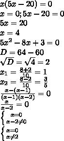 x(5x-20)=0 \\ x=0; 5x-20=0 \\ 5x=20 \\ x=4 \\ 5x^2-8x+3=0 \\ D= 64-60 \\ \sqrt{D}=\sqrt{4}=2 \\ x_1= \frac{8+2}{10}=1 \\ x_2= \frac{8-2}{10}= \frac{3}{5} \\ \frac{x-(x-1)}{(x-1)(x-2)}=0 \\ \frac{x}{x-2}=0 \\ \left \{ {{x=0} \atop {x-2\neq0}} \right \\ \left \{ {{x=0} \atop {x\neq2}} \right