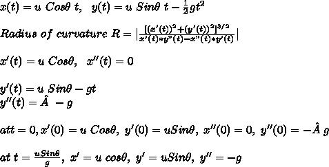 "x(t)=u\ Cos\theta\ t,\ \ y(t)=u\ Sin\theta\ t - \frac{1}{2} g t^2 \\\\ Radius\ of\ curvature\ R=| \frac{[(x'(t))^2+(y'(t))^2]^{3/2}}{x'(t)*y""(t)-x""(t)*y'(t)} |\\\\ x'(t)=u\ Cos\theta,\ \  x''(t)= 0\\\\ y'(t)=u\ Sin\theta-gt\\ y''(t)=-g\\\\  at t=0, x'(0)=u\ Cos\theta,\ y'(0)=u Sin\theta,\ x''(0)= 0,\ y''(0)=-g\\\\ at\ t=\frac{uSin\theta}{g},\ x'=u\ cos\theta,\ y'=uSin\theta,\ y''=-g\\"