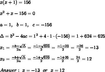 x(x+1)= 156 \\ \\x^2+x-156=0 \\ \\a=1, \ \ b=1, \ \ c=-156\\\\\Delta =b^2-4ac = 1^2 +4\cdot1\cdot (-156) =1+624=625  \\ \\x_{1}=\frac{-b-\sqrt{\Delta} }{2a}=\frac{-1-\sqrt{625}}{2 }=\frac{ -1-25}{2}=\frac{-26}{2}=-13 \\ \\x_{2}=\frac{-b+\sqrt{\Delta} }{2a}=\frac{-1+\sqrt{625}}{2 }=\frac{ -1+25}{2}=\frac{ 24}{2}= 12\\ \\Answer: \ x=-13 \ \ or \ \ x=12
