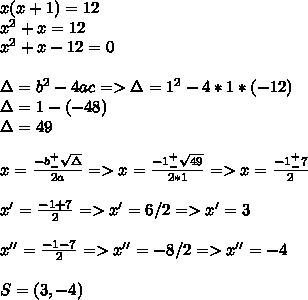 x(x+1)=12\\x^2+x=12\\x^2+x-12=0\\\\\Delta=b^2-4ac=>\Delta=1^2-4*1*(-12)\\\Delta=1-(-48)\\\Delta=49\\\\x=\frac{-b^+_-\sqrt\Delta}{2a}=>x=\frac{-1^+_-\sqrt{49}}{2*1}=>x=\frac{-1^+_-7}{2}\\\\x'=\frac{-1+7}{2}=>x'=6/2=>x'=3\\\\x''=\frac{-1-7}{2}=>x''=-8/2=>x''=-4\\\\S=(3,-4)
