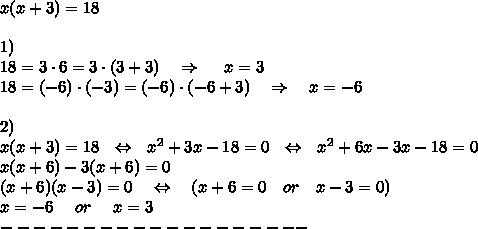 x(x+3)=18\\\\1)\\18=3\cdot6=3\cdot(3+3)\ \ \ \Rightarrow\ \ \ \ x=3\\18=(-6)\cdot(-3)=(-6)\cdot(-6+3)\ \ \ \Rightarrow\ \ \ x=-6\\\\2)\\x(x+3)=18\ \ \Leftrightarrow\ \ x^2+3x-18=0\ \ \Leftrightarrow\ \ x^2+6x-3x-18=0\\x(x+6)-3(x+6)=0\\(x+6)(x-3)=0\ \ \ \Leftrightarrow\ \ \ (x+6=0\ \ \ or\ \ \ x-3=0)\\x=-6\ \ \ \ or\ \ \ \ x=3\\-------------------