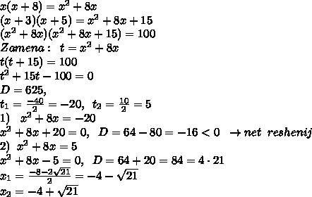 x(x+8)=x^2+8x\\(x+3)(x+5)=x^2+8x+15\\(x^2+8x)(x^2+8x+15)=100\\Zamena:\;\; t=x^2+8x\\t(t+15)=100\\t^2+15t-100=0\\D=625,\\t_1=\frac{-40}{2}=-20,\;\;t_2=\frac{10}{2}=5\\1)\;\;\;x^2+8x=-20\\\;\;\;x^2+8x+20=0,\;\;D=64-80=-16<0\;\;\to net\;\;reshenij\\2)\;\;x^2+8x=5\\x^2+8x-5=0,\;\;D=64+20=84=4\cdot 21\\x_1=\frac{-8-2\sqrt{21}}{2}=-4-\sqrt{21}\\x_2=-4+\sqrt{21}
