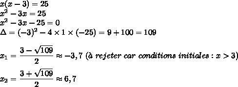 x(x-3)=25\\x^2-3x=25\\x^2-3x-25=0\\\Delta=(-3)^2-4\times1\times(-25)=9+100=109\\\\x_1=\dfrac{3-\sqrt{109}}{2}\approx-3,7\ (\grave{a}\ rejeter\ car\ conditions\ initiales:x>3)}\\\\x_2=\dfrac{3+\sqrt{109}}{2}\approx6,7