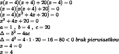 x(x-4)(x+4)+20(x-4)=0\\(x-4)[x(x+4)+20]=0\\(x-4)(x^2+4x+20)=0\\x^2+4x+20=0\\a=1\ ,\ b=4\ ,\ c=20\\\Delta=b^2-4ac\\\Delta=4^2-4\cdot1\cdot20=16-80<0\ brak\ pierwiastkow\\x-4=0\\x=4