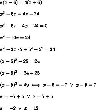 x(x-6)=4(x+6)\\\\x^2-6x=4x+24\\\\x^2-6x-4x-24=0\\\\x^2-10x=24\\\\x^2-2x\cdot5+5^2-5^2=24\\\\(x-5)^2-25=24\\\\(x-5)^2=24+25\\\\(x-5)^2=49\iff x-5=-7\ \vee\ x-5=7\\\\x=-7+5\ \vee\ x=7+5\\\\x=-2\ \vee\ x=12