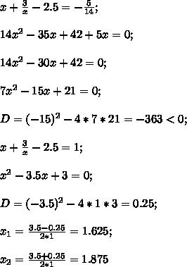 x+\frac{3}{x}-2.5=-\frac{5}{14};\\\\14x^2-35x+42+5x=0;\\\\14x^2-30x+42=0;\\\\7x^2-15x+21=0;\\\\D=(-15)^2-4*7*21=-363<0;\\\\x+\frac{3}{x}-2.5=1;\\\\x^2-3.5x+3=0;\\\\D=(-3.5)^2-4*1*3=0.25;\\\\x_1=\frac{3.5-0.25}{2*1}=1.625;\\\\x_2=\frac{3.5+0.25}{2*1}=1.875