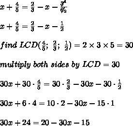 x+\frac{4}{5}=\frac{2}{3}-x-\frac{\not3^1}{\not6_2}\\\\x+\frac{4}{5}=\frac{2}{3}-x-\frac{1}{2}\\\\find\ LCD(\frac{4}{5};\ \frac{2}{3};\ \frac{1}{2})=2\times3\times5=30\\\\multiply\ both\ sides\ by\ LCD=30\\\\30x+30\cdot\frac{4}{5}=30\cdot\frac{2}{3}-30x-30\cdot\frac{1}{2}\\\\30x+6\cdot4=10\cdot2-30x-15\cdot1\\\\30x+24=20-30x-15