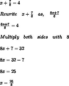 x+\frac { 7 }{ 8 } =4\\ \\ Rewrite\quad x+\frac { 7 }{ 8 } \quad as,\quad \frac { 8x+7 }{ 8 } \\ \\ \frac { 8x+7 }{ 8 } =4\\ \\ Multiply\quad both\quad sides\quad with\quad 8\\ \\ 8x+7=32\\ \\ 8x=32-7\\ \\ 8x=25\\ \\ x=\frac { 25 }{ 8 } \\