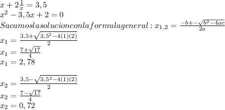 x+ 2\frac{1}{x} =3,5  \\  x^{2} -3,5x+2=0 \\ Sacamos la solucion con la formula general:  x_{1,2} = \frac{-b+- \sqrt{ b^{2}-4ac } }{2a}  \\  x_{1}= \frac{3,5+ \sqrt{ 3,5^{2}-4(1)(2) } }{2} \\ x_{1}= \frac{7+ \sqrt{ 17 } }{4} \\ x_{1}=2,78 \\   \\ x_{2}= \frac{3,5- \sqrt{ 3,5^{2}-4(1)(2) } }{2} \\  x_{2}= \frac{7- \sqrt{ 17 } }{4} \\ x_{2}=0,72