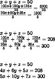x+ y +z=50\\ \frac{100x+150y+125z}{25}=\frac{5200}{25}\\ \frac{25x +50y+35z}{5}=\frac{1500}{5}\\ \\ \\ x+ y +z=50\\ \frac{100x}{25}+\frac{150y}{25}+\frac{125z}{25}=208\\ \frac{25x}{5}+\frac{50y}{5}+\frac{35z}{5}=300\\ \\ \\ x+ y +z=50\\ 4x+6y+5z=208\\ 5x+10y+7z=300\\ \\