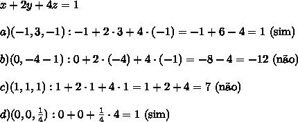 x+2y+4z=1 \\\\ a) (-1,3,-1): -1+2\cdot 3 +4\cdot(-1)=-1+6-4=1\text{ (sim)} \\\\ b) (0,-4-1):0+2\cdot(-4)+4\cdot(-1)=-8-4=-12\text{ (n\~ao)} \\\\ c) (1,1,1):1+2\cdot 1+4\cdot 1=1+2+4=7\text{ (n\~ao)} \\\\ d)(0,0,\frac14):0+0+\frac14\cdot 4=1\text{ (sim)}