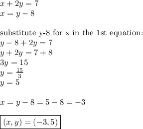 x+2y=7 \\x=y-8 \\ \\\hbox{substitute y-8 for x in the 1st equation:} \\y-8+2y=7 \\y+2y=7+8 \\3y=15 \\y=\frac{15}{3} \\y=5 \\ \\x=y-8=5-8=-3 \\ \\\boxed{(x,y)=(-3,5)}