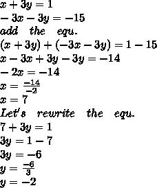 x+3y=1\\ -3x-3y=-15\\ add\quad the\quad equ.\\ (x+3y)+(-3x-3y)=1-15\\ x-3x+3y-3y=-14\\ -2x=-14\\ x=\frac { -14 }{ -2 } \\ x=7\\ Let's\quad rewrite\quad the\quad equ.\\ 7+3y=1\\ 3y=1-7\\ 3y=-6\\ y=\frac { -6 }{ 3 } \\ y=-2