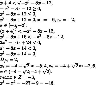 x+4<\sqrt{-x^2-8x-12}, \\ -x^2-8x-12\geq0, \\ x^2+8x+12\leq0, \\ x^2+8x+12=0, x_1=-6, x_2=-2, \\ x\in[-6;-2]; \\ (x+4)^2<-x^2-8x-12, \\ x^2+8x+16<-x^2-8x-12, \\ 2x^2+16x+28<0, \\ x^2+8x+14<0, \\ x^2+8x+14=0, \\ D_{/4}=2, \\ x_1=-4-\sqrt2\approx-5,4, x_2=-4+\sqrt2\approx-2,6, \\ x\in(-4-\sqrt2;-4+\sqrt2). \\ max x\in Z=-3, \\ x^3+x^2=-27+9=-18.