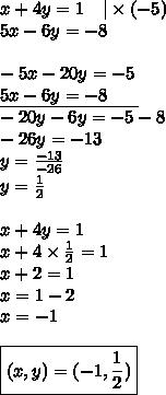 x+4y=1 \ \ \ |\times (-5) \\5x-6y=-8 \\ \\-5x-20y=-5 \\\underline{5x-6y=-8 \ \ \ \ \ } \\-20y-6y=-5-8 \\-26y=-13 \\y=\frac{-13}{-26} \\y=\frac{1}{2} \\ \\x+4y=1 \\x+4 \times \frac{1}{2}=1 \\x+2=1 \\x=1-2 \\x=-1 \\ \\\boxed{(x,y)=(-1,\frac{1}{2})}
