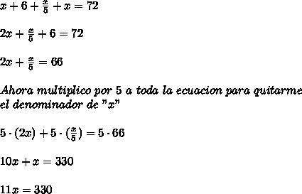 """x+6+\frac{x}{5}+x=72\\ \\2x+\frac{x}{5}+6=72\\ \\2x+\frac{x}{5}=66\\ \\Ahora\ multiplico\ por\ 5\ a\ toda\ la\ ecuacion\ para\ quitarme\\ el\ denominador\ de\ """"x""""\\ \\5\cdot(2x)+5\cdot(\frac{x}{5})=5\cdot66\\ \\10x+x=330\\ \\11x=330"""