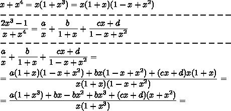 x+x^4=x(1+x^3)=x(1+x)(1-x+x^2)\\----------------------------\\ \frac{\big{2x^3-1}}{\big{x+x^4} }=\frac{\big{a}}{\big{x} }+\frac{\big{b}}{\big{1+x} }+\frac{\big{cx+d}}{\big{1-x+x^2} }\\----------------------------\\\frac{\big{a}}{\big{x} }+\frac{\big{b}}{\big{1+x} }+\frac{\big{cx+d}}{\big{1-x+x^2} }=\\=\frac{\big{a(1+x)(1-x+x^2)+bx(1-x+x^2)+(cx+d)x(1+x)}}{\big{x(1+x)(1-x+x^2)} }=\\=\frac{\big{a(1+x^3)+bx-bx^2+bx^3+(cx+d)(x+x^2)}}{\big{x(1+x^3)} }=