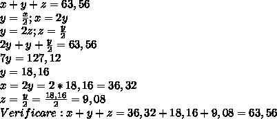 x+y+z=63,56 \\ y= \frac{x}{2} ;x=2y\\ y=2z ;z= \frac{y}{2}  \\ 2y+y+\frac{y}{2}= 63,56 \\ 7y=127,12 \\ y=18,16 \\ x=2y=2*18,16=36,32 \\ z= \frac{y}{2} =\frac{18,16}{2} =9,08 \\ Verificare:x+y+z=36,32+18,16+9,08=63,56