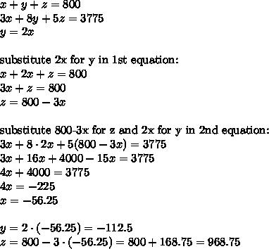 x+y+z=800 \\ 3x+8y+5z=3775 \\ y=2x \\ \\ \hbox{substitute 2x for y in 1st equation:} \\ x+2x+z=800 \\ 3x+z=800 \\ z=800-3x \\ \\ \hbox{substitute 800-3x for z and 2x for y in 2nd equation:} \\ 3x + 8 \cdot 2x+5 (800-3x)=3775 \\ 3x+16x+4000-15x=3775 \\ 4x+4000=3775 \\ 4x=-225 \\ x=-56.25 \\ \\ y=2 \cdot (-56.25)= -112.5 \\z=800 -3 \cdot (-56.25)=800+168.75=968.75