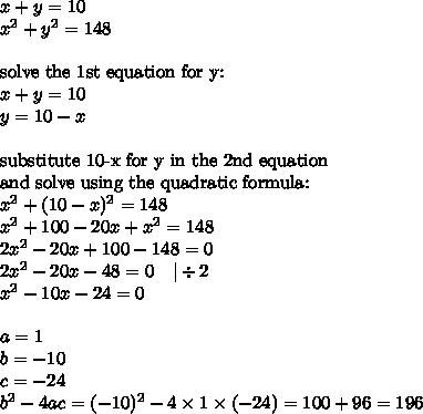 x+y=10 \x^2+y^2=148 \ \\hbox{solve the 1st equation for y:} \x+y=10 \y=10-x \ \\hbox{substitute 10-x for y in the 2nd equation} \ \hbox{and solve using the quadratic formula:} \x^2+(10-x)^2=148 \x^2+100-20x+x^2=148 \2x^2-20x+100-148=0 \2x^2-20x-48=0 \ \ \ |\div 2 \x^2-10x-24=0 \ \a=1 \ b=-10 \ c=-24 \ b^2-4ac=(-10)^2-4 \times 1 \times (-24)=100+96=196