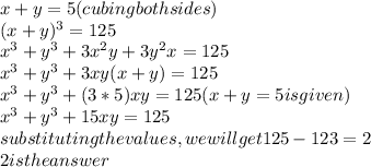 x+y=5(cubing both sides)    \\                                               (x+y)^3= 125  \\ x^3+y^3+3x^2y+3y^2x=125  \\ x^3+y^3+3xy(x+y)= 125 \\ x^3+y^3+(3*5)xy=125(x+y=5 is given) \\ x^3+y^3+15xy=125 \\ substituting the values, we will get125-123= 2 \\ 2 is the answer