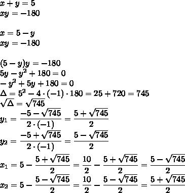 x+y=5\\xy=-180\\\\x=5-y\\xy=-180\\\\(5-y)y=-180\\5y-y^2+180=0\\-y^2+5y+180=0\\\Delta=5^2-4\cdot(-1)\cdot180=25+720=745\\\sqrt{\Delta}=\sqrt{745}\\y_1=\dfrac{-5-\sqrt{745}}{2\cdot(-1)}=\dfrac{5+\sqrt{745}}{2}\\y_2=\dfrac{-5+\sqrt{745}}{2\cdot(-1)}=\dfrac{5-\sqrt{745}}{2}\\\\x_1=5-\dfrac{5+\sqrt{745}}{2}=\dfrac{10}{2}-\dfrac{5+\sqrt{745}}{2}=\dfrac{5-\sqrt{745}}{2}\\x_2=5-\dfrac{5-\sqrt{745}}{2}=\dfrac{10}{2}-\dfrac{5-\sqrt{745}}{2}=\dfrac{5+\sqrt{745}}{2}