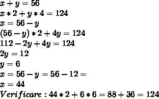 x+y=56 \\ x*2+y*4=124 \\ x=56-y \\ (56-y)*2+4y=124 \\ 112-2y+4y=124 \\ 2y=12 \\ y=6 \\ x=56-y=56-12= \\ x=44 \\ Verificare : 44*2+6*6=88+36=124