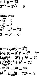 x+y=72\\  3^{\sqrt{x}}+3^{\sqrt{y}}=6\\\\zamena\\\sqrt{x}=a\\\sqrt{y}=b\\a^2+b^2=72\\3^{a}+3^{b} = 6\\\\\\a= log_{3}(6-3^b)\\log_{3}(6-3^b)^2+b^2=72\\log^2_{3}(6-3^b)+b^2=72\\(\frac{log_{3}6}{log_{3}3^b})^2+b^2=72 \\ \frac{log^2{3}6}{b}+b^2=72\\ b^3+log^2_{3}6-72b=0