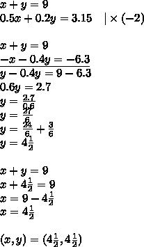 x+y=9 \0.5x+0.2y=3.15 \ \ \ |\times (-2) \ \x+y=9 \\underline{-x-0.4y=-6.3} \y-0.4y=9-6.3 \0.6y=2.7 \y=\frac{2.7}{0.6} \y=\frac{27}{6} \y=\frac{24}{6}+\frac{3}{6} \y=4\frac{1}{2} \ \x+y=9 \x+4 \frac{1}{2}=9 \x=9-4\frac{1}{2} \x=4\frac{1}{2} \ \(x,y)=(4\frac{1}{2},4\frac{1}{2})