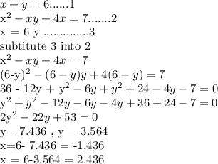 x+y = 6 ...... 1 x^{2} -xy + 4x = 7 ....... 2x = 6-y ..............3subtitute 3 into 2 x^{2} -xy+4x = 7(6-y)^{2}  - (6-y)y + 4(6-y) = 736 - 12y +  y^{2} - 6y +  y^{2} +24 - 4y - 7 = 0 y^{2} + y^{2} - 12y - 6y - 4y + 36 +24 - 7 = 02y^{2} - 22y + 53 = 0y= 7.436 , y = 3.564x=6- 7.436  = -1.436x = 6-3.564  = 2.436