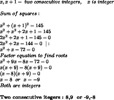 x,x+1-\ two\ consecutive\ integers,\ \ \ x\ is\ integer\\\\Sum\ of\ squares:\\\\x^2+(x+1)^2=145\\x^2+x^2+2x+1=145\\2x^2+2x+1-145=0\\2x^2+2x-144=0\ \ |:\\x^2+x-72=0\\ Factor\ equation\ to\ find\ roots\\ x^2+9x-8x-72=0\\ x(x+9)-8(x+9)=0\\(x-8)(x+9)=0\\x=8\ \ or\ \ x=-9\\Both\ are\ integers\\\\\textbf{Two\ consecutive\ itegers \are:\ 8,9 \ or\ -9,-8}
