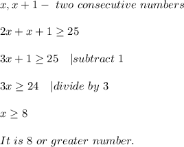x,x+1-\ two \ consecutive\ numbers\\2x+x+1\geq25\\3x+1\geq25\ \ \ | subtract\ 1\\3x\geq24\ \ \ | divide\ by\ 3\\x\geq8\\It\ is\ 8\ or\ greater\ number.