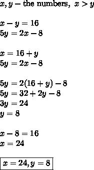 x,y-\text{the numbers},~x>y\\\\x-y=16\\5y=2x-8\\\\x=16+y\\5y=2x-8\\\\5y=2(16+y)-8\\5y=32+2y-8\\3y=24\\y=8\\\\x-8=16\\x=24\\\\\boxed{x=24,y=8}