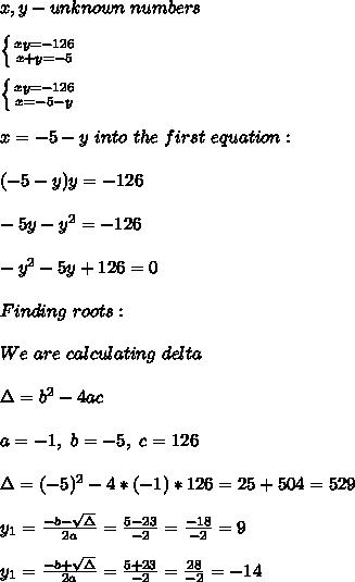 x,y- unknown\ numbers\\\\\ \left \{ {{xy=-126} \atop {x+y=-5}} \right.\\\\\ \left \{ {{xy=-126} \atop {x=-5-y}} \right. \\\\\Substituting x=-5-y\ into\ the\ first\ equation:\\\\(-5-y)y=-126\\\\-5y-y^2=-126\\\\-y^2-5y+126=0 \\\\Finding\ roots:\\\\We\ are\ calculating\ delta\\\\ \Delta=b^2-4ac\\\\a=-1,\ b=-5,\ c=126 \\\\\Delta=(-5)^2-4*(-1)*126=25+504=529\\\\ y_1=\frac{-b-\sqrt{\Delta}}{2a}=\frac{5-23}{-2}=\frac{-18}{-2}=9\\\\ y_1=\frac{-b+\sqrt{\Delta}}{2a}=\frac{5+23}{-2}=\frac{28}{-2}=-14\\\\