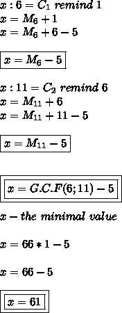 x:6=C_1 \ remind \ 1 \\ x=M_6+1 \\ x=M_6+6-5 \\\\ \boxed{x=M_6-5} \\\\ x:11=C_2 \ remind \ 6 \\ x=M_{11}+6 \\ x=M_{11}+11-5 \\\\ \boxed{x=M_{11}-5} \\\\\\ \boxed{\boxed{x=G.C.F(6;11)-5}} \\\\ x-the \ minimal \ value \\\\ x= 66*1-5 \\\\ x=66-5 \\\\ \boxed{\boxed{x=61}}