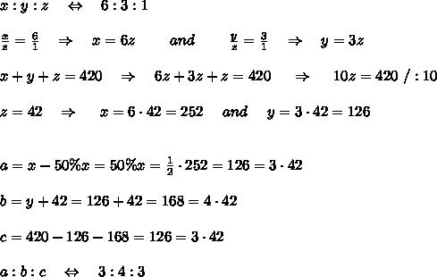 x:y:z\ \ \ \Leftrightarrow\ \ \ 6:3:1\\ \\ \frac{x}{z} =\frac{6}{1}\ \ \ \Rightarrow\ \ \ x=6z\ \ \ \ \ \ \ and\ \ \ \ \ \ \ \frac{y}{z} =\frac{3}{1}\ \ \ \Rightarrow\ \ \ y=3z\\ \\x+y+z=420\ \ \ \Rightarrow\ \ \ 6z+3z+z=420\ \ \ \ \Rightarrow\ \ \ \ 10z=420\ /:10\\ \\z=42\ \ \ \Rightarrow\ \ \ \ x=6\cdot42=252\ \ \ \ and\ \ \ \ y=3\cdot42=126\\ \\ \\a=x-50\%x=50\%x= \frac{1}{2} \cdot252=126=3\cdot42\\ \\b=y+42=126+42=168=4\cdot42\\ \\c=420-126-168=126=3\cdot42\\ \\a:b:c\ \ \ \Leftrightarrow\ \ \ 3:4:3