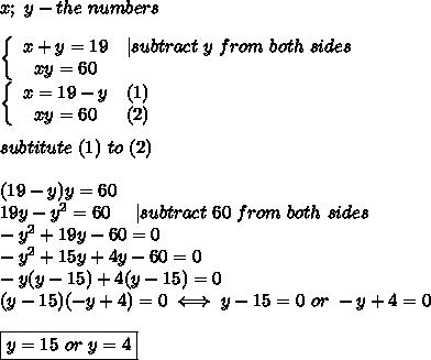 x;\ y-the\ numbers\\\\\left\{\begin{array}{ccc}x+y=19&|subtract\ y\ from\ both\ sides\\xy=60\end{array}\right\\\left\{\begin{array}{ccc}x=19-y&(1)\\xy=60&(2)\end{array}\right\\\\subtitute\ (1)\ to\ (2)\\\\(19-y)y=60\\19y-y^2=60\ \ \ \ |subtract\ 60\ from\ both\ sides\\-y^2+19y-60=0\\-y^2+15y+4y-60=0\\-y(y-15)+4(y-15)=0\\(y-15)(-y+4)=0\iff y-15=0\ or\ -y+4=0\\\\\boxed{y=15\ or\ y=4}
