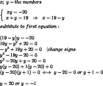 x;\ y-the\ numbers\\  \left\{\begin{array}{ccc}xy=-20\x+y=19&\Rightarrow&x=19-y\end{array}\right\\subtitute\ to\ first\ equation:\\(19-y)y=-20\19y-y^2+20=0\-y^2+19y+20=0\ \ \ |change\ signs\y^2-19y-20=0\y^2-20y+y-20=0\y(y-20)+1(y-20)+0\(y-20)(y+1)=0\iff y-20=0\ or\ y+1=0\\y=20\ or\ y=-1