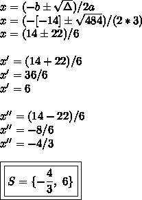 x=(-b\pm\sqrt{\Delta})/2a\\x=(-[-14]\pm\sqrt{484})/(2*3)\\x=(14\pm22)/6\\\\x'=(14+22)/6\\x'=36/6\\x'=6\\\\x''=(14-22)/6\\x''=-8/6\\x''=-4/3\\\\\boxed{\boxed{S=\{-\frac{4}{3},~6\}}}