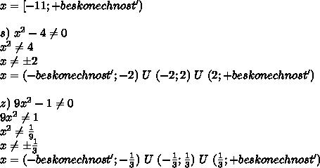 x=[-11; +beskonechnost')\\\\s) \ x^2-4 \neq 0\\x^2 \neq 4\\x \neq б2\\x=(-beskonechnost';-2) \ U \ (-2;2) \ U \ (2; +beskonechnost')\\\\z) \ 9x^2-1 \neq 0\\9x^2 \neq 1\\x^2 \neq  \frac{1}{9}\\x \neq б \frac{1}{3}  \\x=(-beskonechnost';- \frac{1}{3} ) \ U \ (-\frac{1}{3};\frac{1}{3}) \ U \ (\frac{1}{3}; +beskonechnost')\\