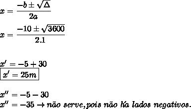 x=\dfrac{-b\pm   \sqrt{\Delta} }{2a} \\  \\ x=\dfrac{-10\pm   \sqrt{3600} }{2.1} \\  \\  \\  x'=-5+30 \\ \boxed{x'=25 m} \\  \\ x''=-5-30 \\ x''=-35 \to n\~ao \ serve, pois \ n\~ao\  h\´a \ lados \ negativos.