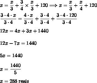 x=\dfrac{x}{3}+\dfrac{3}{4}\times\dfrac{x}{3}+120\Longrightarrow x=\dfrac{x}{3}+\dfrac{x}{4}+120\\\\\dfrac{3\cdot4\cdot x}{3\cdot4}=\dfrac{4\cdot x}{3\cdot4}+\dfrac{3\cdot 4}{3\cdot4}+\dfrac{3\cdot4\cdot120}{3\cdot4}\\\\12x=4x+3x+1440\\\\12x-7x=1440\\\\5x=1440\\\\x=\dfrac{1440}{5}\\\\x=288\;\text{reais}