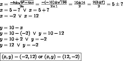 x=\frac{-b \pm \sqrt{b^2-4ac}}{2a}=\frac{-(-10) \pm \sqrt{196}}{2 \times 1}=\frac{10 \pm 14}{2}=\frac{2(5 \pm 7)}{2}=5 \pm 7 \\ x=5-7 \ \lor \ x=5+7 \\x=-2 \ \lor \ x=12 \\ \\y=10-x \\y=10-(-2) \ \lor \ y=10-12 \\y=10+2 \ \lor \ y=-2 \\y=12 \ \lor \ y=-2 \\ \\\boxed{(x,y)=(-2,12) \hbox{ or } (x,y)=(12,-2)}