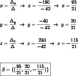 x= \dfrac{\Delta_x}{\Delta}~\to~x= \dfrac{-190}{~-42}~\to~x=\dfrac{95}{21}\\\\\\y= \dfrac{\Delta_y}{\Delta}~\to~y= \dfrac{-40}{~-42}~\to~y=\dfrac{20}{21}\\\\\\z= \dfrac{\Delta_z}{\Delta}~\to~z= \dfrac{~230}{-42}~\to~z=-\dfrac{115}{21}\\\\\\\\\boxed{S=\{( \dfrac{95}{21},\dfrac{20}{21},-\dfrac{115}{21})\}}