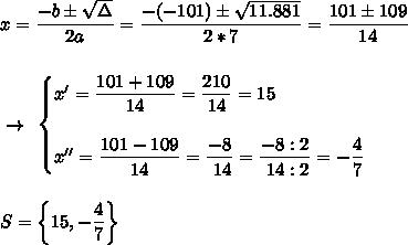 x= \dfrac{-b\pm \sqrt{\Delta} }{2a}= \dfrac{-(-101)\pm \sqrt{11.881} }{2*7}= \dfrac{101\pm109}{14}\\\\\\~\to~\begin{cases}x'= \dfrac{101+109}{14}= \dfrac{210}{14} =15\\\\x''= \dfrac{101-109}{14}= \dfrac{-8}{~14}= \dfrac{-8:2}{~14:2}=- \dfrac{4}{7}\end{cases}\\\\\\S=\left\{15,- \dfrac{4}{7}\right\}