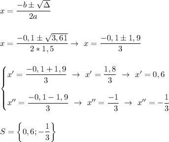 x= \dfrac{-b\pm \sqrt{\Delta} }{2a}\\\\\\x= \dfrac{-0,1\pm \sqrt{3,61} }{2*1,5}\to~x= \dfrac{-0,1\pm1,9}{3}\\\\\\\begin{cases}x'= \dfrac{-0,1+1,9}{3}~\to~x'= \dfrac{1,8}{3}~\to~x'=0,6 \\\\ x''= \dfrac{-0,1-1,9}{3}~\to~x''= \dfrac{-1}{~~3}~\to~x''=- \dfrac{1}{3}   \end{cases}\\\\\\S=\left\{ 0,6;-\dfrac{1}{3}\right\}