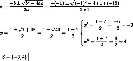 x= \dfrac{-b\pm \sqrt{b^2-4ac} }{2a}= \dfrac{-(-1)\pm \sqrt{(-1)^2-4*1*(-12)} }{2*1}\\\\\\x= \dfrac{1\pm \sqrt{1+48} }{2}= \dfrac{1\pm \sqrt{49} }{2}= \dfrac{1\pm7}{2}\begin{cases}x'= \dfrac{1-7}{2}= \dfrac{-6}{~~2}=-3\\\\x''= \dfrac{1+7}{2}= \dfrac{8}{2}=4    \end{cases}\\\\\\\boxed{S=\{-3,4\}}