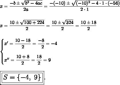 x= \dfrac{-b\pm \sqrt{b^2-4ac} }{2a}= \dfrac{-(-10)\pm \sqrt{(-10)^2-4\cdot1\cdot(-56)} }{2\cdot1}\\\\\\x= \dfrac{10\pm \sqrt{100+224} }{2} = \dfrac{10\pm \sqrt{324} }{2}= \dfrac{10\pm18}{2}\\\\\\ \begin{cases}x'= \dfrac{10-18}{2}= \dfrac{-8}{~~2} =-4\\\\x''= \dfrac{10+8}{2} = \dfrac{18}{2}=9  \end{cases}\\\\\\\Large\boxed{\boxed{S=\{-4,~9\}}}.\\.